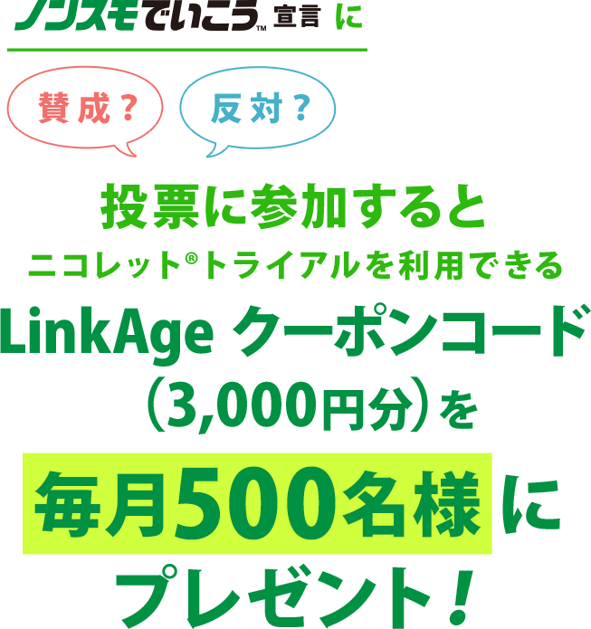 ノンスモに投票に参加すると ニコレット®トライアルを利用できるLinkAge クーポンコード(3,000円分)を 毎月500名様にプレゼント!