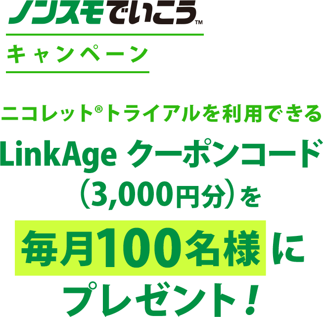 ノンスモでいこう!キャンペーンニコレット®トライアルを利用できるLinkAge クーポンコード(3,000円分)を 毎月100名様にプレゼント!
